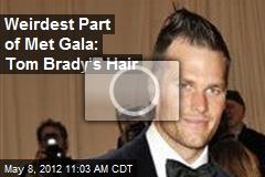 Weirdest Part of Met Gala: Tom Brady's Hair