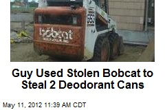 Guy Used Stolen Bobcat to Steal 2 Deodorant Cans