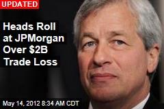 Heads Roll at JP Morgan Over $2B Trade Loss