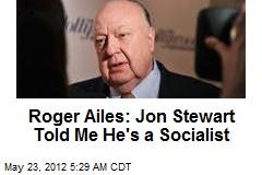 Roger Ailes: Jon Stewart Told Me He's a Socialist
