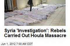Syria 'Investigation': Rebels Carried Out Houla Massacre