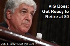AIG Boss: Get Ready to Retire at 80