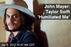 John Mayer: Taylor Swift 'Humiliated Me'