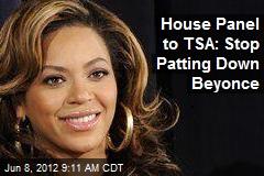 House Panel to TSA: Stop Patting Down Beyonce