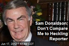 Sam Donaldson: Don't Compare Me to Heckling Reporter