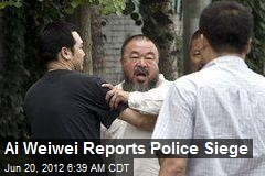 Ai Weiwei Reports Police Siege
