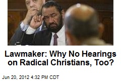 Lawmaker: Why No Hearings on Radical Christians, Too?