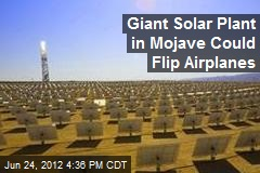 Giant Solar Plant in Mojave Could Flip Airplanes