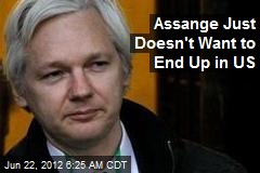 Assange Just Doesn't Want to End Up in US
