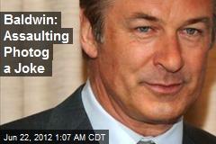 Baldwin: Assaulting Photog a Joke