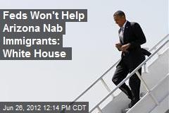 Feds Won't Help Arizona Nab Immigrants: White House