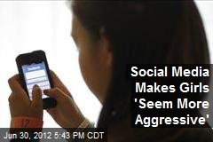 Social Media Makes Girls 'Seem More Aggressive'