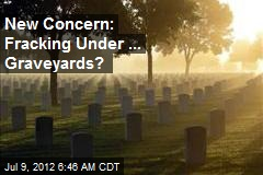 New Concern: Fracking Under ... Graveyards?