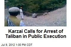 Karzai Calls for Arrest of Taliban in Public Execution