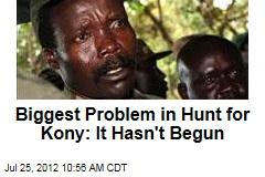 Biggest Problem in Hunt for Kony: It Hasn't Begun
