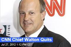 CNN Chief Walton Quits