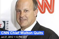 CNN Chief Walton Quits