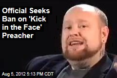 Official Seeks Ban on 'Kick in the Face' Preacher