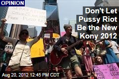 Don't Let Pussy Riot Be the New Kony 2012