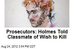 Prosecutors: Holmes Told Classmate of Wish to Kill