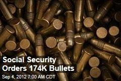 Social Security Orders 174K Bullets