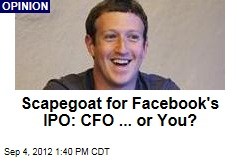 Scapegoat for Facebook's IPO: CFO ... or You?