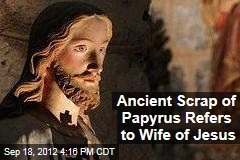 Ancient Scrap of Papyrus Refers to Wife of Jesus