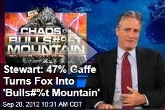 Stewart: 47% Gaffe Turns Fox Into 'Bulls#%t Mountain'