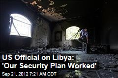 US Official on Libya: 'Our Security Plan Worked'