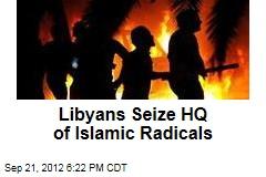 Libyans Seize HQ of Islamic Radicals