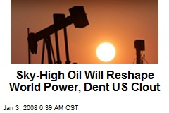 Sky-High Oil Will Reshape World Power, Dent US Clout