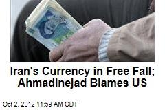Iran's Currency in Free Fall; Ahmadinejad Blames US