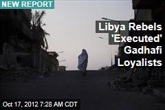 Libya Rebels 'Executed' Gadhafi Loyalists