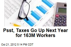 Psst, Taxes Go Up Next Year for 163M Workers