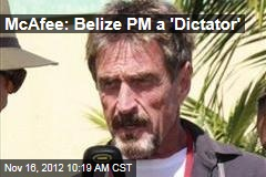 McAfee: Belize PM a 'Dictator'