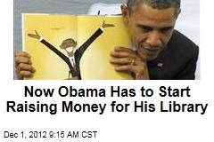 Obama Must Start Raising Money for His Library Now