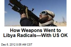 How Weapons Went to Libya Radicals—With US OK