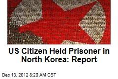 US Citizen Held Prisoner in North Korea: Report