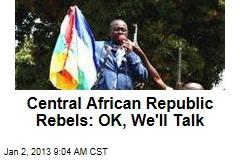 Central African Republic Rebels: OK, We'll Talk