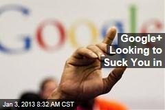 Google+ Looking to Suck You in