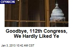 Goodbye, 112th Congress, We Hardly Liked Ye