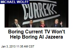 Boring Current TV Won't Help Boring Al Jazeera