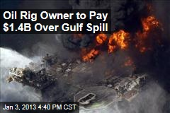 Oil Rig Owner to Pay $1.4B Over Gulf Spill