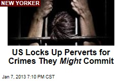 US Locks Up Perverts for Crimes They Might Commit