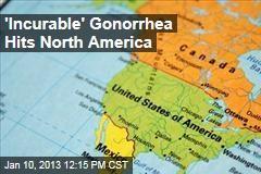 'Incurable' Gonorrhea Hits North America