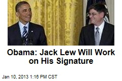 Obama: Jack Lew Will Work on His Signature