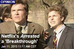 Netflix's Arrested a 'Breakthrough'