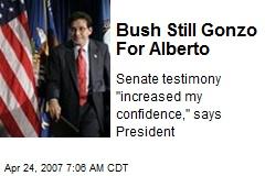 Bush Still Gonzo For Alberto