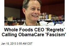 Whole Foods CEO 'Regrets' Calling ObamaCare 'Fascism'