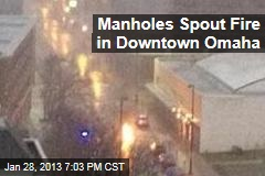 Manholes Spout Fire in Downtown Omaha